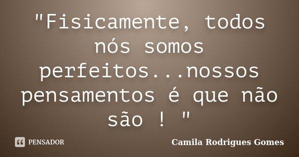 """""""Fisicamente, todos nós somos perfeitos...nossos pensamentos é que não são ! """"... Frase de Camila Rodrigues Gomes."""
