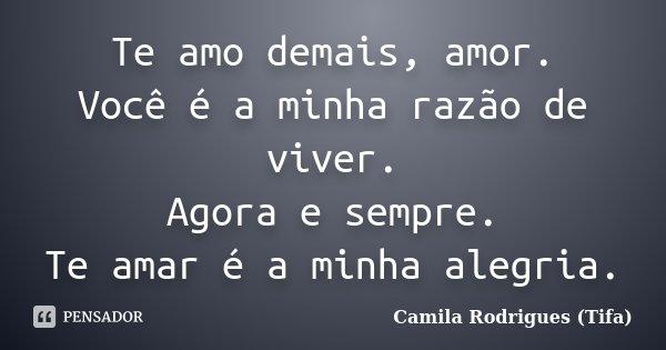 TE AMO DEMAIS AMOR VOCÊ É A MINHA RAZÃO DE VIVER... {TIFA} AGORA E SEMPRE... TE AMAR E A MINHA ALEGRIA... Frase de Camila Rodrigues (Tifa).