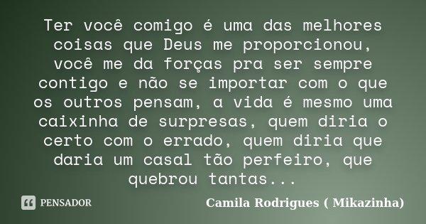 Ter você comigo é uma das melhores coisas que Deus me proporcionou, você me da forças pra ser sempre contigo e não se importar com o que os outros pensam, a vid... Frase de Camila Rodrigues (Mikazinha).