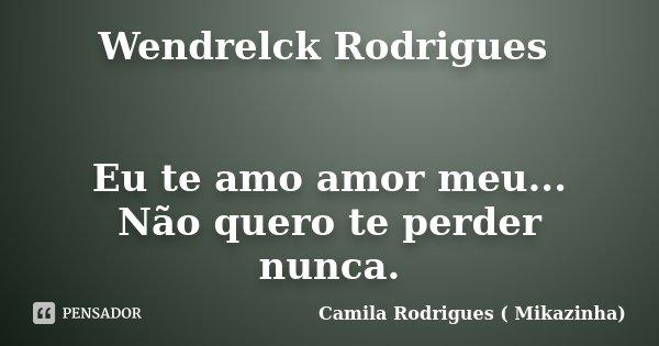 Wendrelck Rodrigues Eu Te Amo Amor Camila Rodrigues Mikazinha