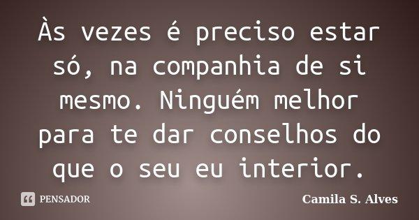 Às vezes é preciso estar só, na companhia de si mesmo. Ninguém melhor para te dar conselhos do que o seu eu interior.... Frase de Camila S. Alves.