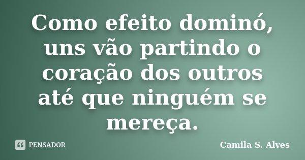 Como efeito dominó, uns vão partindo o coração dos outros até que ninguém se mereça.... Frase de Camila S. Alves.