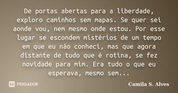 De portas abertas para a liberdade, exploro caminhos sem mapas. Se quer sei aonde vou, nem mesmo onde estou. Por esse lugar se escondem mistérios de um tempo em... Frase de Camila S. Alves.