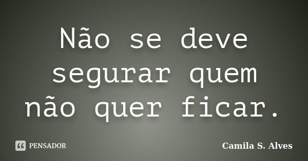 Não se deve segurar quem não quer ficar.... Frase de Camila S. Alves.