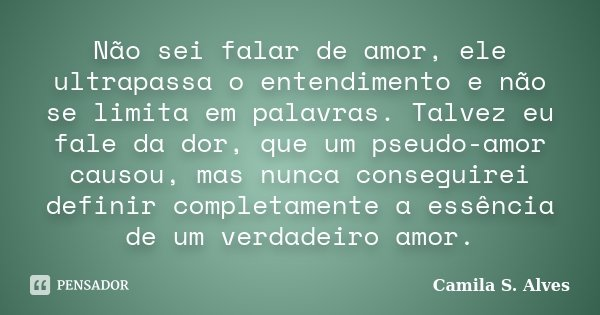 Não sei falar de amor, ele ultrapassa o entendimento e não se limita em palavras. Talvez eu fale da dor, que um pseudo-amor causou, mas nunca conseguirei defini... Frase de Camila S. Alves.