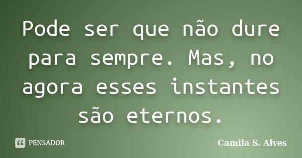 Pode ser que não dure para sempre. Mas, no agora esses instantes são eternos.... Frase de Camila S. Alves.