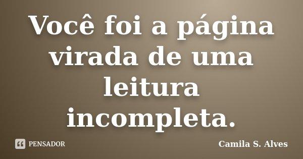 Você foi a página virada de uma leitura incompleta.... Frase de Camila S. Alves.