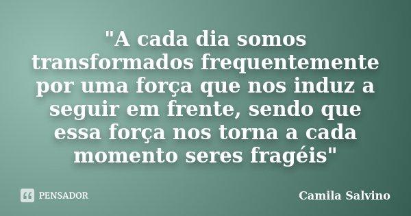 """""""A cada dia somos transformados frequentemente por uma força que nos induz a seguir em frente, sendo que essa força nos torna a cada momento seres fragéis&... Frase de Camila Salvino."""