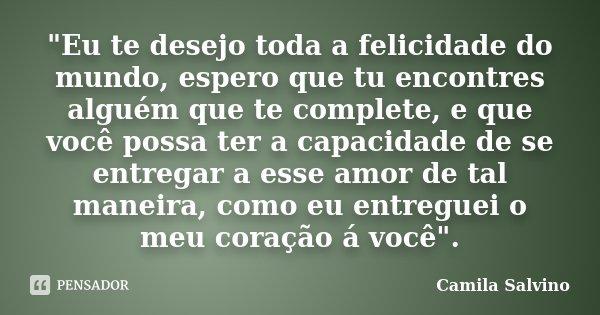 """""""Eu te desejo toda a felicidade do mundo, espero que tu encontres alguém que te complete, e que você possa ter a capacidade de se entregar a esse amor de t... Frase de Camila Salvino."""