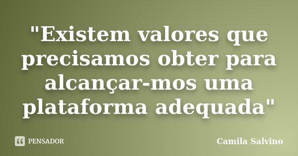 """""""Existem valores que precisamos obter para alcançar-mos uma plataforma adequada""""... Frase de Camila Salvino."""