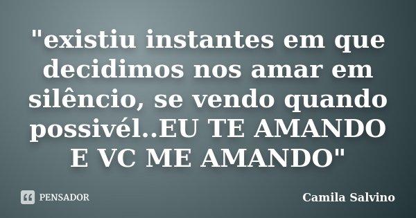 """""""existiu instantes em que decidimos nos amar em silêncio, se vendo quando possivél..EU TE AMANDO E VC ME AMANDO""""... Frase de Camila Salvino."""