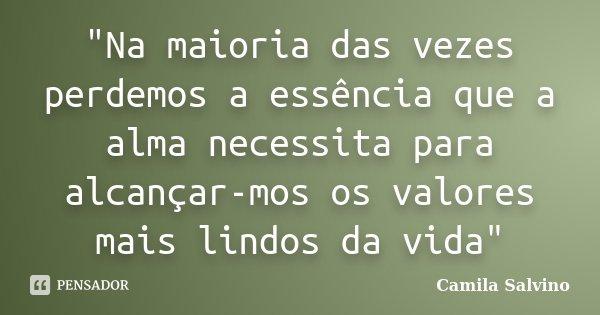 """""""Na maioria das vezes perdemos a essência que a alma necessita para alcançar-mos os valores mais lindos da vida""""... Frase de Camila Salvino."""