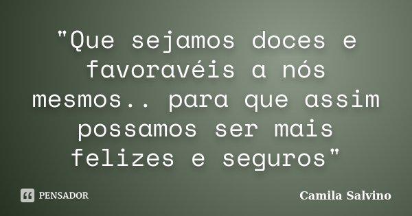 """""""Que sejamos doces e favoravéis a nós mesmos.. para que assim possamos ser mais felizes e seguros""""... Frase de Camila Salvino."""