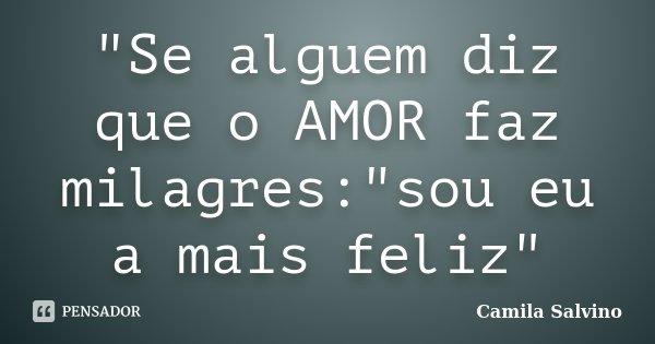 """""""Se alguem diz que o AMOR faz milagres:""""sou eu a mais feliz""""... Frase de Camila Salvino."""