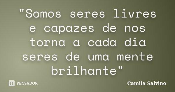 """""""Somos seres livres e capazes de nos torna a cada dia seres de uma mente brilhante""""... Frase de Camila Salvino."""