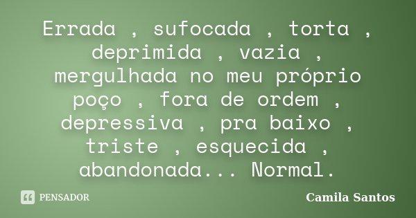 Errada , sufocada , torta , deprimida , vazia , mergulhada no meu próprio poço , fora de ordem , depressiva , pra baixo , triste , esquecida , abandonada... Nor... Frase de Camila Santos.