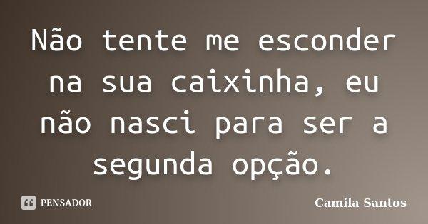 Não tente me esconder na sua caixinha, eu não nasci para ser a segunda opção.... Frase de Camila Santos.
