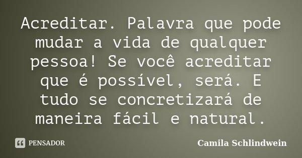 Acreditar. Palavra que pode mudar a vida de qualquer pessoa! Se você acreditar que é possível, será. E tudo se concretizará de maneira fácil e natural.... Frase de Camila Schlindwein.