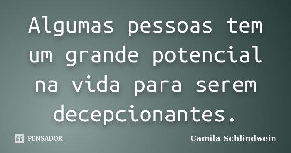 Algumas pessoas tem um grande potencial na vida para serem decepcionantes.... Frase de Camila Schlindwein.