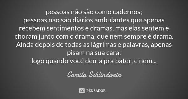 pessoas não são como cadernos; pessoas não são diários ambulantes que apenas recebem sentimentos e dramas, mas elas sentem e choram junto com o drama, que nem s... Frase de Camila Schlindwein.