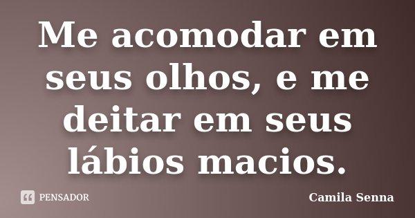 Me acomodar em seus olhos, e me deitar em seus lábios macios.... Frase de (((( Camila Senna ))))).