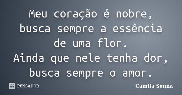 Meu coração é nobre, busca sempre a essência de uma flor. Ainda que nele tenha dor, busca sempre o amor.... Frase de (((Camila Senna))).
