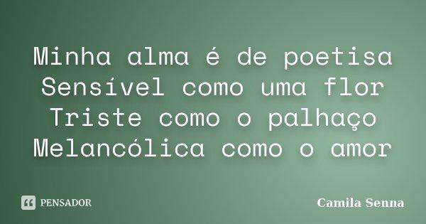Minha alma é de poetisa Sensível como uma flor Triste como o palhaço Melancólica como o amor... Frase de Camila Senna.