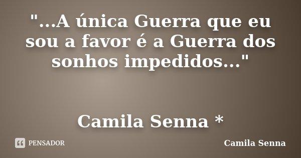 """""""...A única Guerra que eu sou a favor é a Guerra dos sonhos impedidos..."""" Camila Senna *... Frase de (((( Camila Senna ))))."""