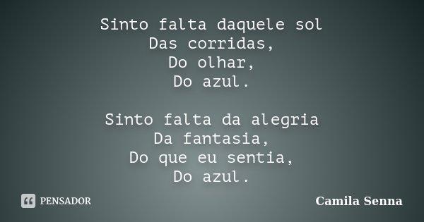 Sinto falta daquele sol Das corridas, Do olhar, Do azul. Sinto falta da alegria Da fantasia, Do que eu sentia, Do azul.... Frase de Camila Senna.