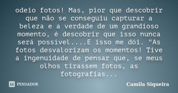 odeio fotos! Mas, pior que descobrir que não se conseguiu capturar a beleza e a verdade de um grandioso momento, é descobrir que isso nunca será possível....E i... Frase de Camila Siqueira.