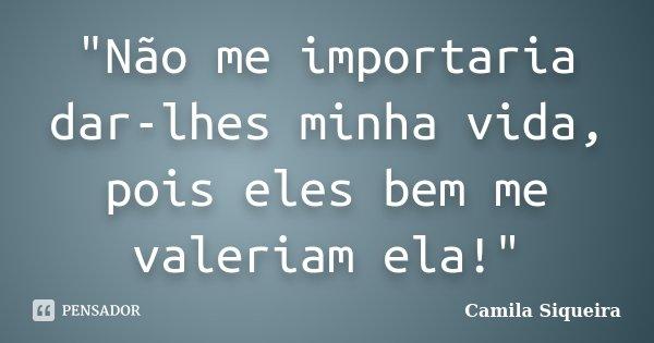 """""""Não me importaria dar-lhes minha vida, pois eles bem me valeriam ela!""""... Frase de Camila Siqueira."""