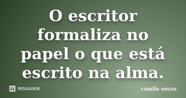 O escritor formaliza no papel o que está escrito na alma.... Frase de Camila Souza.