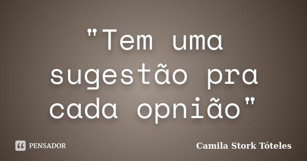 """""""Tem uma sugestão pra cada opnião""""... Frase de Camila Stork Tóteles."""