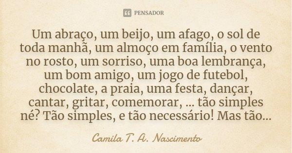 Um abraço, um beijo, um afago, o sol de toda manhã, um almoço em família, o vento no rosto, um sorriso, uma boa lembrança, um bom amigo, um jogo de futebol, cho... Frase de Camila T. A. Nascimento.
