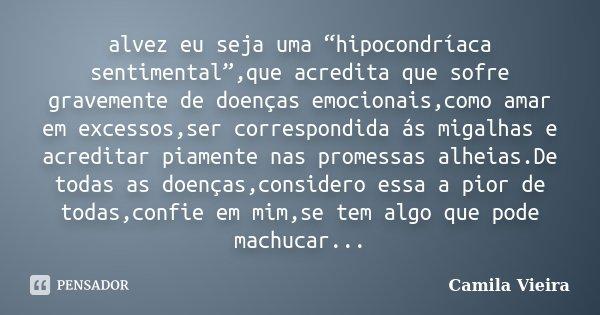 """alvez eu seja uma """"hipocondríaca sentimental"""",que acredita que sofre gravemente de doenças emocionais,como amar em excessos,ser correspondida ás migalhas e acre... Frase de Camila Vieira."""
