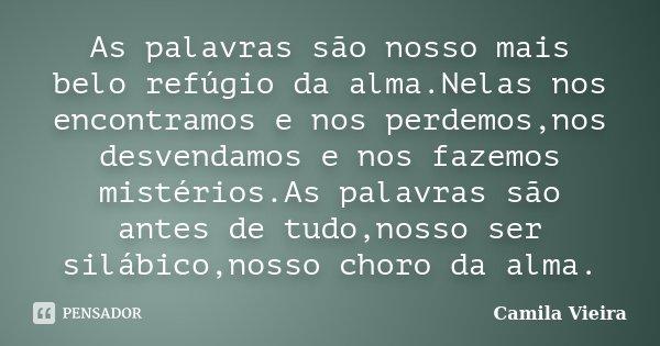 As palavras são nosso mais belo refúgio da alma.Nelas nos encontramos e nos perdemos,nos desvendamos e nos fazemos mistérios.As palavras são antes de tudo,nosso... Frase de Camila Vieira.