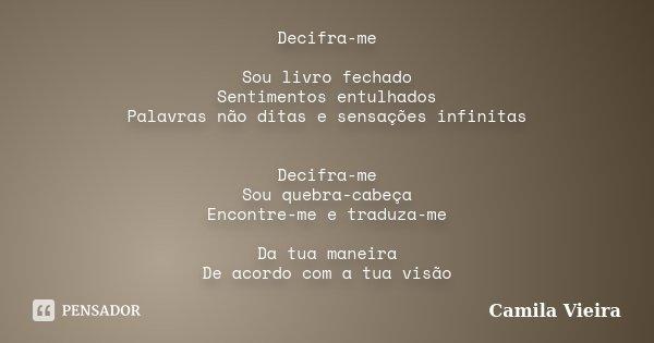 Decifra-me Sou livro fechado Sentimentos entulhados Palavras não ditas e sensações infinitas Decifra-me Sou quebra-cabeça Encontre-me e traduza-me Da tua maneir... Frase de Camila Vieira.