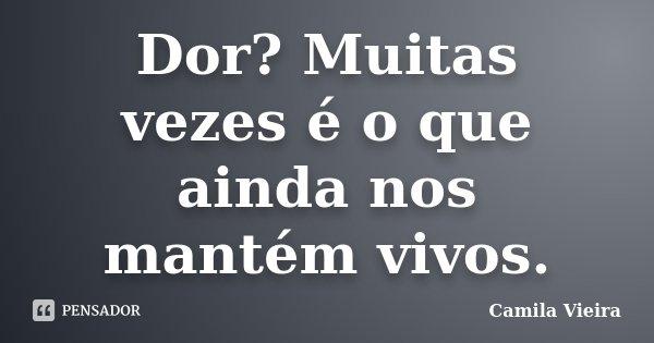 Dor? Muitas vezes é o que ainda nos mantém vivos.... Frase de Camila Vieira.