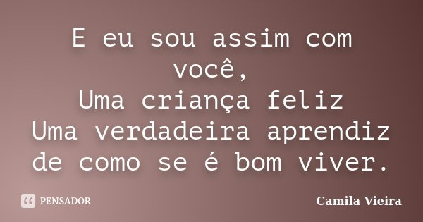 E eu sou assim com você, Uma criança feliz Uma verdadeira aprendiz de como se é bom viver.... Frase de Camila Vieira.