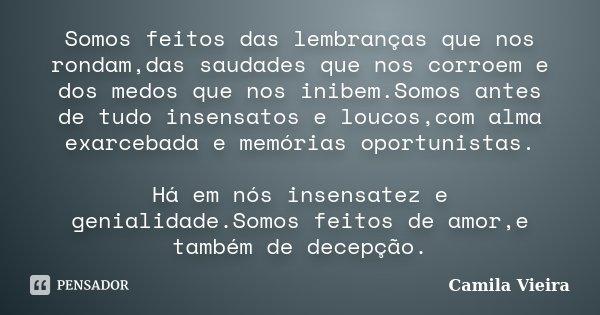 Somos feitos das lembranças que nos rondam,das saudades que nos corroem e dos medos que nos inibem.Somos antes de tudo insensatos e loucos,com alma exarcebada e... Frase de Camila Vieira.
