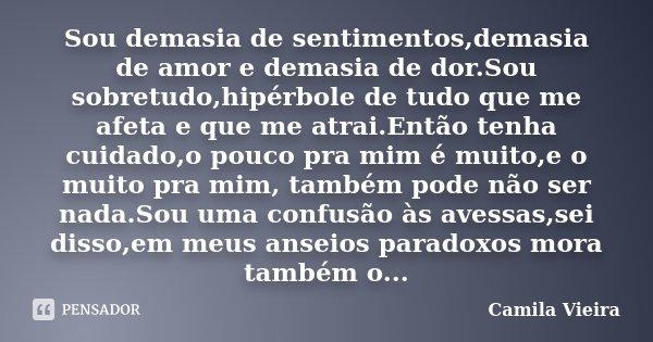 Sou demasia de sentimentos,demasia de amor e demasia de dor.Sou sobretudo,hipérbole de tudo que me afeta e que me atrai.Então tenha cuidado,o pouco pra mim é mu... Frase de Camila Vieira.