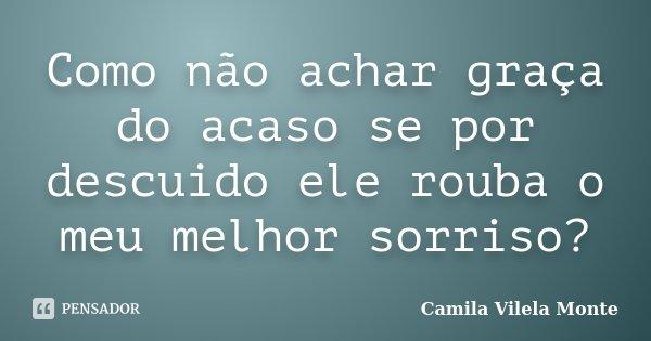 Como não achar graça do acaso se por descuido ele rouba o meu melhor sorriso?... Frase de Camila Vilela Monte.