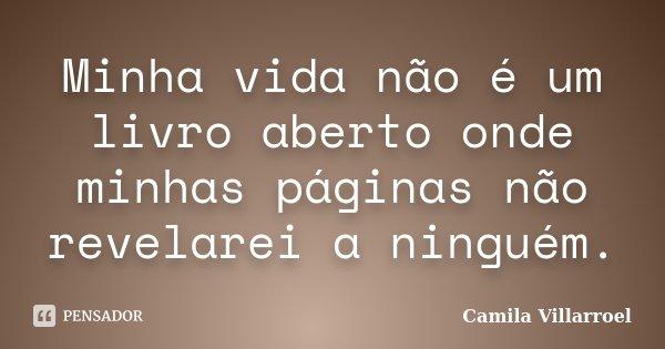 Minha vida não é um livro aberto onde minhas páginas não revelarei a ninguém.... Frase de Camila Villarroel.