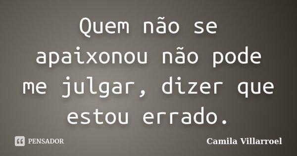 Quem não se apaixonou não pode me julgar, dizer que estou errado.... Frase de Camila Villarroel.
