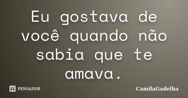 Eu gostava de você quando não sabia que te amava.... Frase de CamilaGadelha.