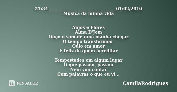 21:34_________________________________01/02/2010 Musica da minha vida Anjos e Flores Alma D'Jem Ouço o som de uma manhã chegar O tempo transformou Ódio em amor ... Frase de CamilaRodrigues.