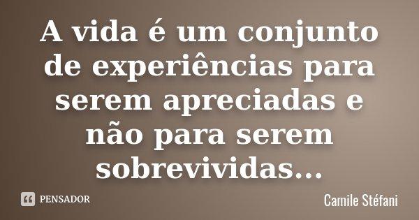 A vida é um conjunto de experiências para serem apreciadas e não para serem sobrevividas...... Frase de Camile Stéfani.