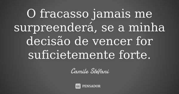 O fracasso jamais me surpreenderá, se a minha decisão de vencer for suficietemente forte.... Frase de Camile Stéfani.