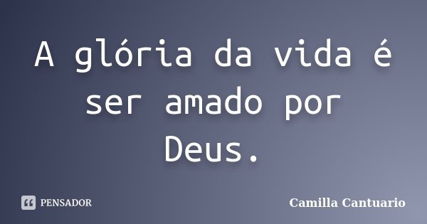 A glória da vida é ser amado por Deus.... Frase de Camilla Cantuario.