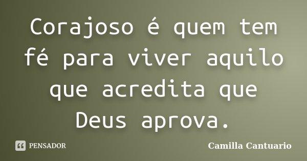 Corajoso é quem tem fé para viver aquilo que acredita que Deus aprova.... Frase de Camilla Cantuario.